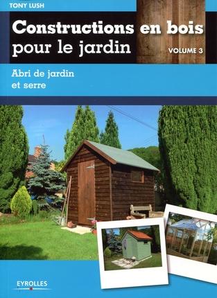 constructions en bois pour le jardin volume 3 abri de jardin et serre l 39 atelier bois. Black Bedroom Furniture Sets. Home Design Ideas